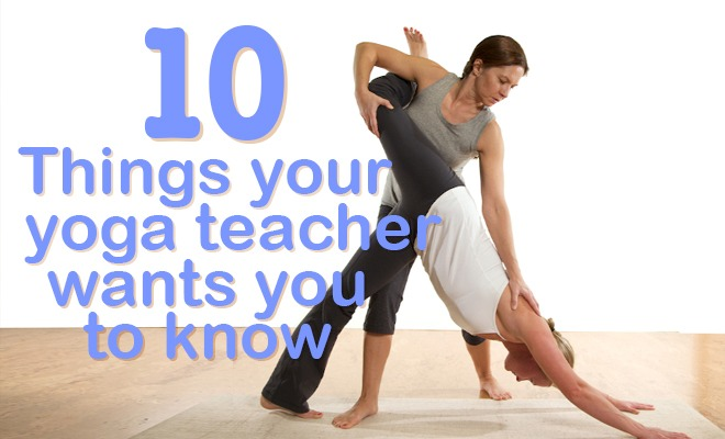 10 Things Your Yoga Teacher Wants You to Know