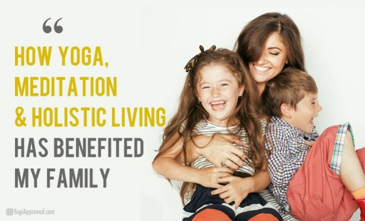 How Yoga, Meditation and Holistic Living Has Benefited My Family