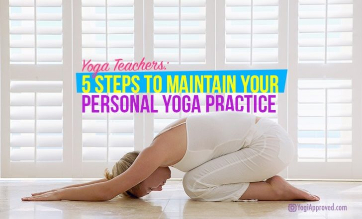 Yoga Teachers: 5 Steps to Maintain Your Personal Yoga Practice
