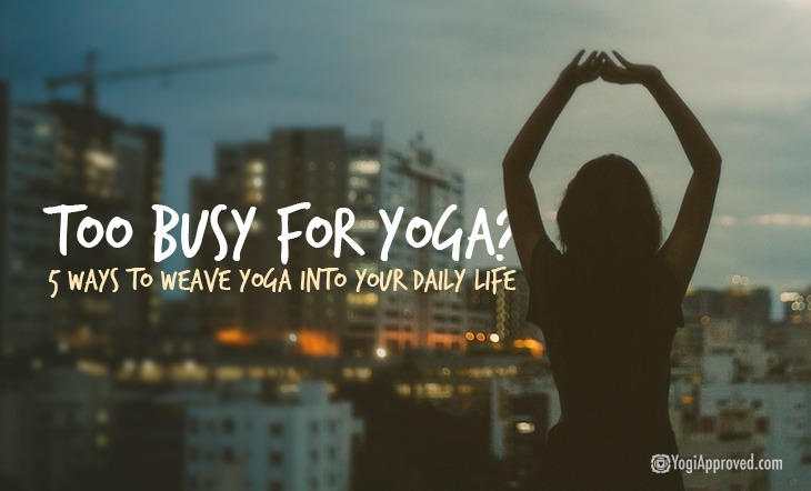 Too Busy for Yoga? 5 Ways to Weave Yoga into Your Daily Life