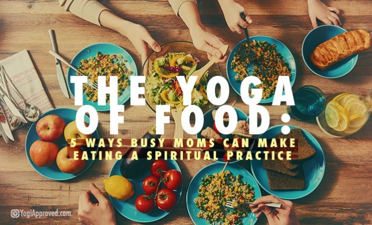 The Yoga of Food: 5 Ways Busy Moms Can Make Eating a Spiritual Practice