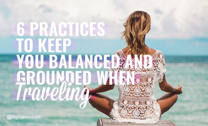 6 Practices to Keep You Balanced and Grounded When Traveling