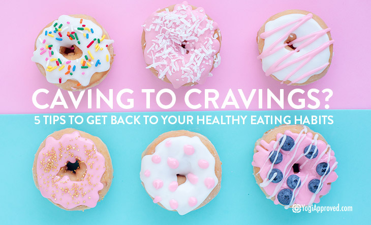 Caving to Cravings? Here Are 5 Ways to Return to Your Healthy Eating Habits